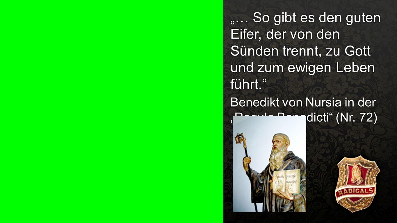 """""""Regula Benedicti"""" (Nr. 72) 1 """"… So gibt es den guten Eifer, der von den Sünden trennt, zu Gott und zum ewigen Leben führt."""" Benedikt von Nursia in de"""