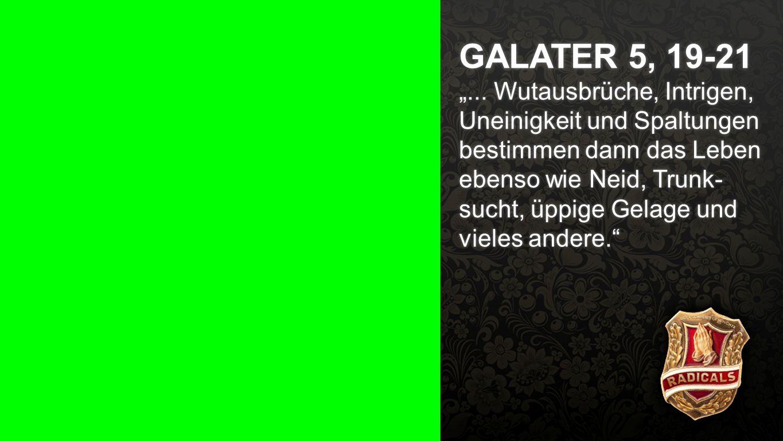 """Galater 5, 19-21 a GALATER 5, 19-21 """"... Wutausbrüche, Intrigen, Uneinigkeit und Spaltungen bestimmen dann das Leben ebenso wie Neid, Trunk- sucht, üp"""