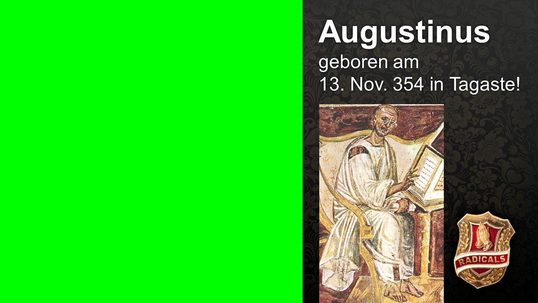Augustinus Augustinus geboren am 13. Nov. 354 in Tagaste!