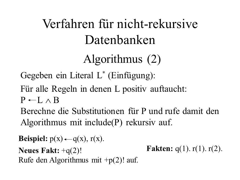 Gegeben ein Literal L * (Einfügung): Für alle Regeln in denen L positiv auftaucht: P L  B Berechne die Substitutionen für P und rufe damit den Algorithmus mit include(P) rekursiv auf.