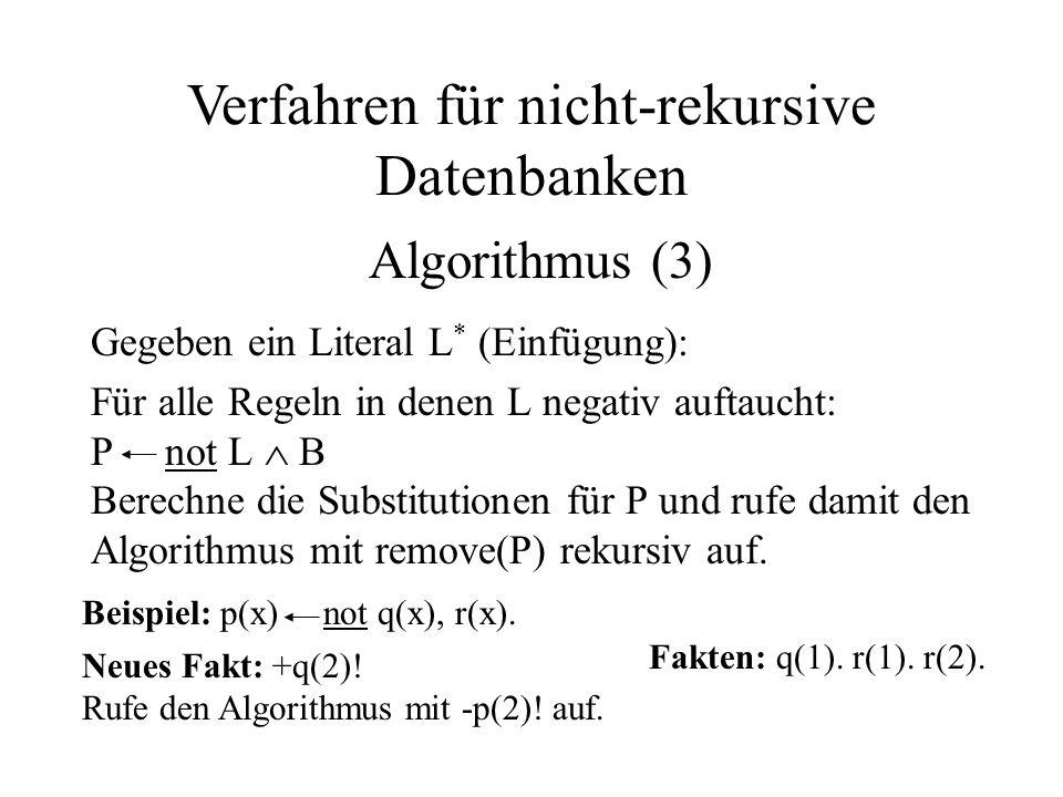 Gegeben ein Literal L * (Einfügung): Für alle Regeln in denen L negativ auftaucht: P not L  B Berechne die Substitutionen für P und rufe damit den Algorithmus mit remove(P) rekursiv auf.