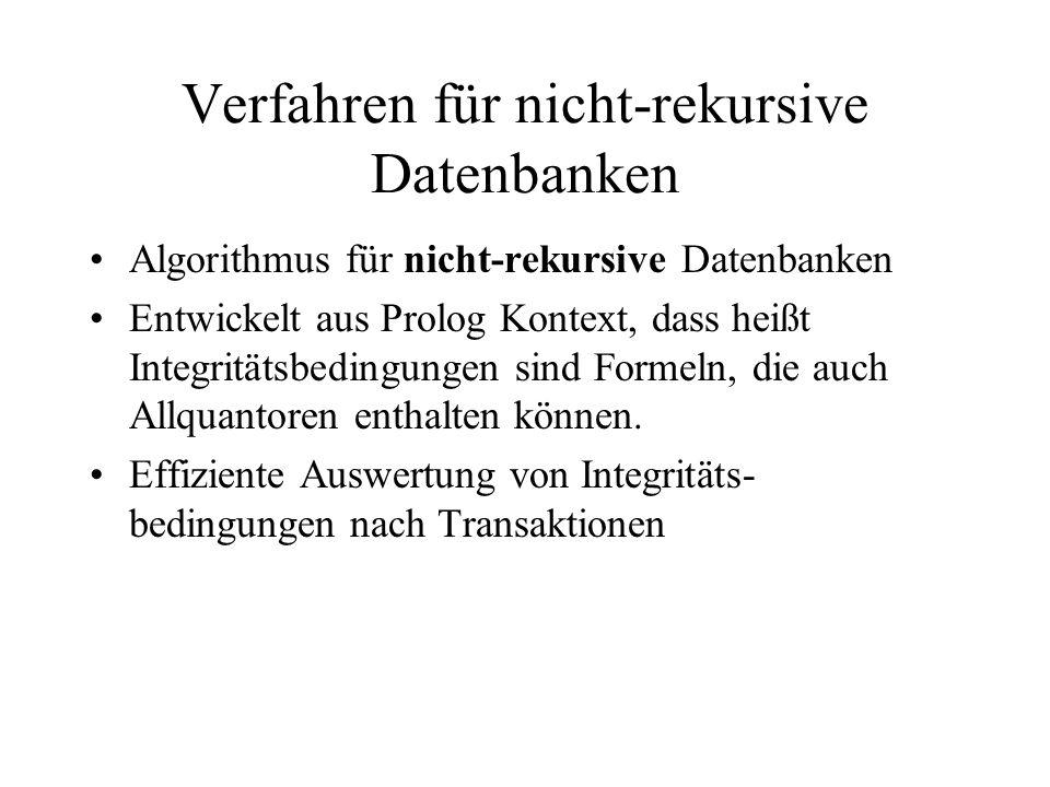 Verfahren für nicht-rekursive Datenbanken Algorithmus für nicht-rekursive Datenbanken Entwickelt aus Prolog Kontext, dass heißt Integritätsbedingungen sind Formeln, die auch Allquantoren enthalten können.