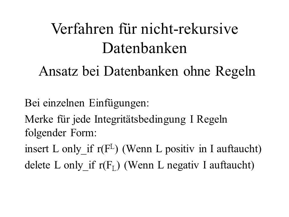 Bei einzelnen Einfügungen: Merke für jede Integritätsbedingung I Regeln folgender Form: insert L only_if r(F L ) (Wenn L positiv in I auftaucht) delete L only_if r(F L ) (Wenn L negativ I auftaucht) Verfahren für nicht-rekursive Datenbanken Ansatz bei Datenbanken ohne Regeln
