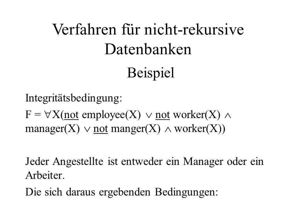 insert employee(X) only_if (not worker(X)  manager(X)  not manger(X)  worker(X)) insert worker(X) only_if (not employee(X)  not manager(X)) insert manager(X) only_if (not employee(X)  not worker(X)) delete worker(X) only_if (not employee(X)  manager(X)) delete manager(X) only_if (not employee(X)  worker(X)) Verfahren für nicht-rekursive Datenbanken Beispiel