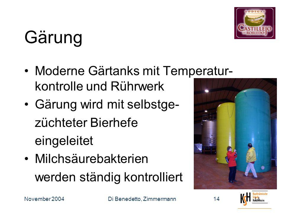 November 2004Di Benedetto, Zimmermann14 Gärung Moderne Gärtanks mit Temperatur- kontrolle und Rührwerk Gärung wird mit selbstge- züchteter Bierhefe eingeleitet Milchsäurebakterien werden ständig kontrolliert