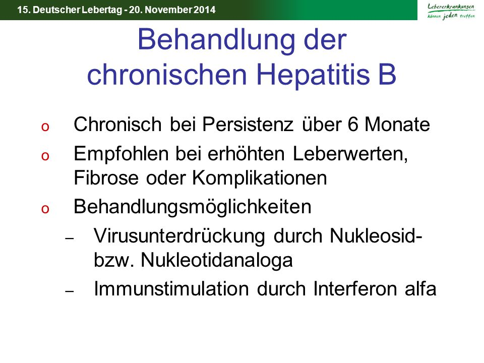 15. Deutscher Lebertag - 20. November 2014 Behandlung der chronischen Hepatitis B o Chronisch bei Persistenz über 6 Monate o Empfohlen bei erhöhten Le