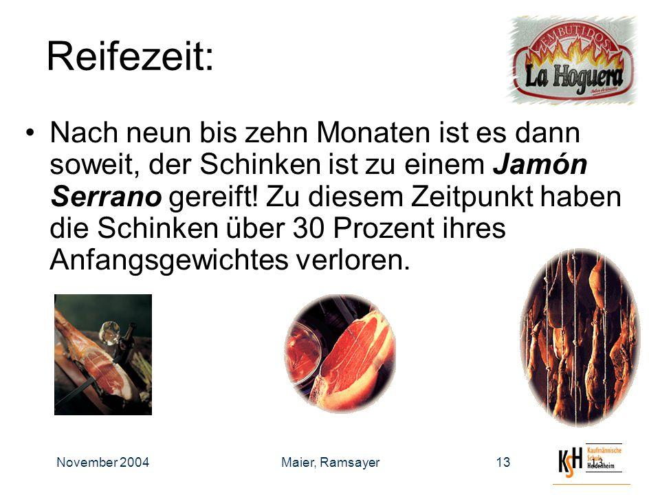 November 2004Maier, Ramsayer13 Reifezeit: Nach neun bis zehn Monaten ist es dann soweit, der Schinken ist zu einem Jamón Serrano gereift.
