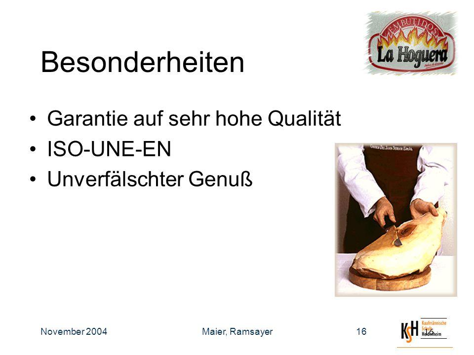 November 2004Maier, Ramsayer16 Besonderheiten Garantie auf sehr hohe Qualität ISO-UNE-EN Unverfälschter Genuß