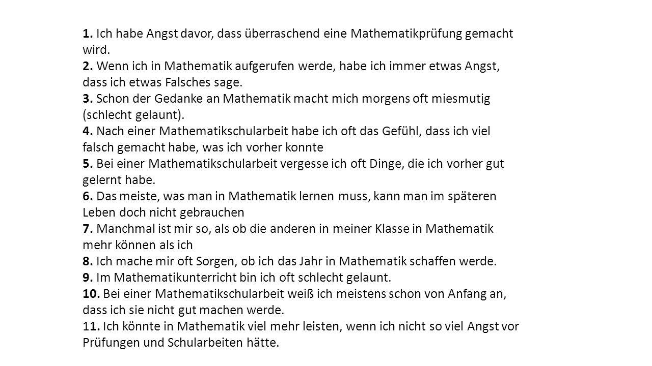 1. Ich habe Angst davor, dass überraschend eine Mathematikprüfung gemacht wird. 2. Wenn ich in Mathematik aufgerufen werde, habe ich immer etwas Angst