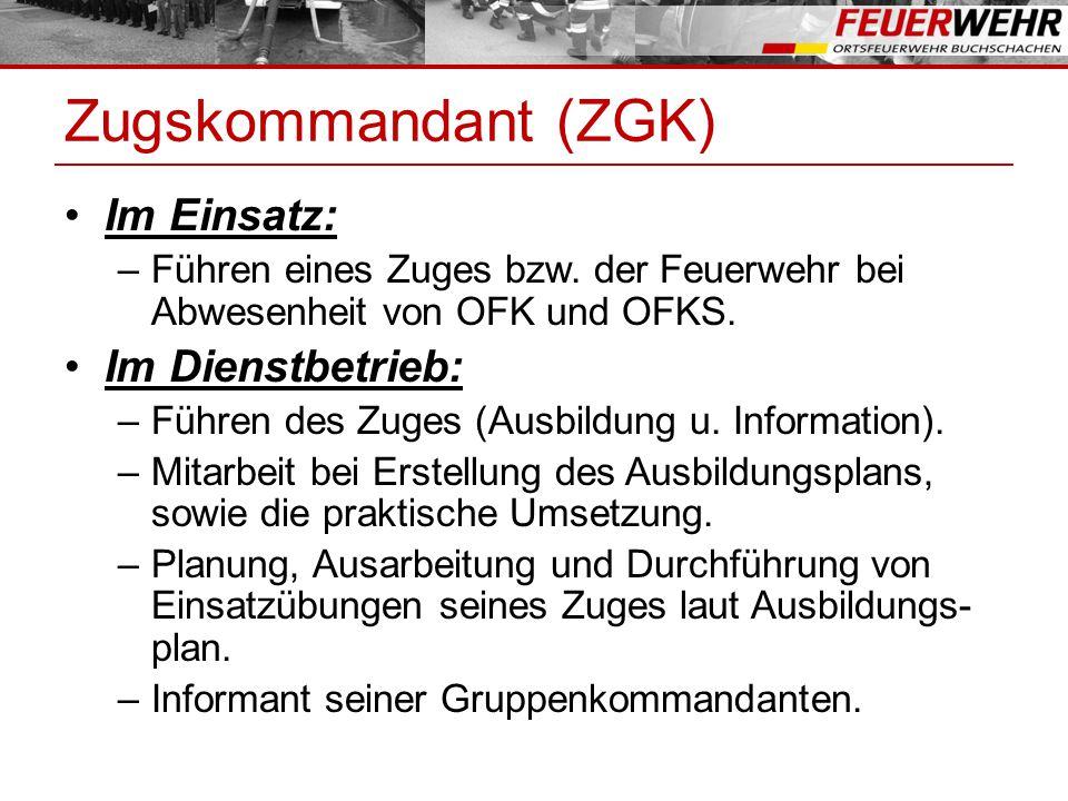 Zugskommandant (ZGK) Im Einsatz: –Führen eines Zuges bzw. der Feuerwehr bei Abwesenheit von OFK und OFKS. Im Dienstbetrieb: –Führen des Zuges (Ausbild