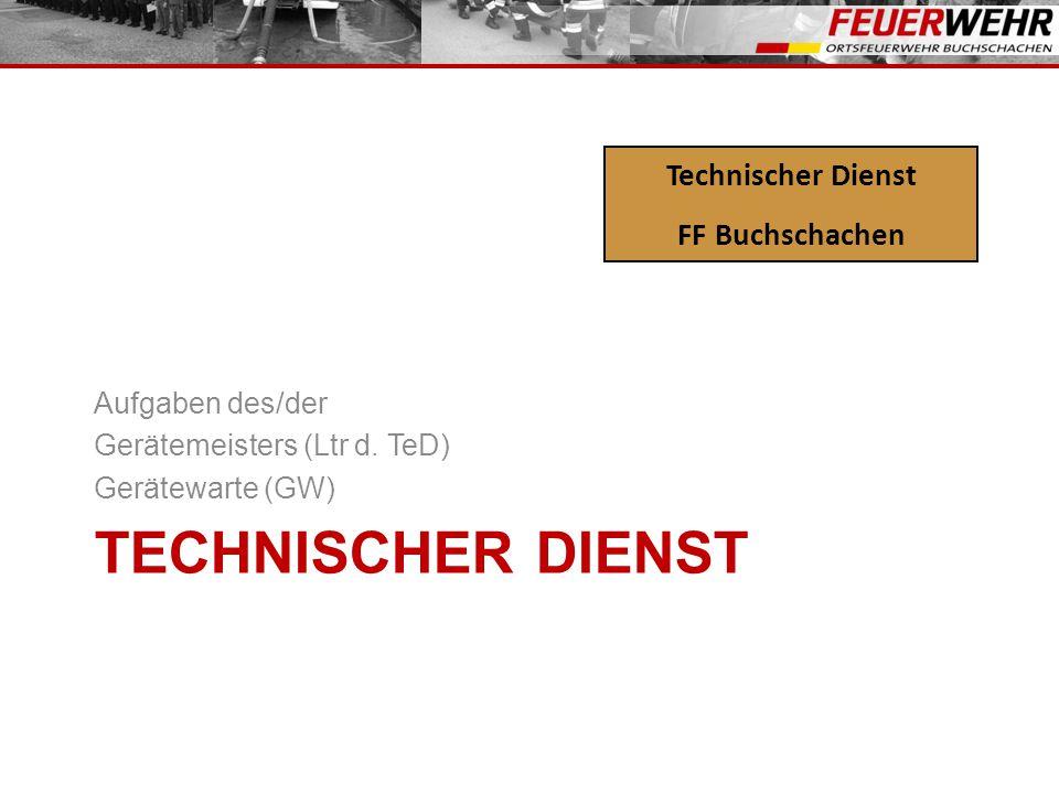 TECHNISCHER DIENST Aufgaben des/der Gerätemeisters (Ltr d. TeD) Gerätewarte (GW) Technischer Dienst FF Buchschachen