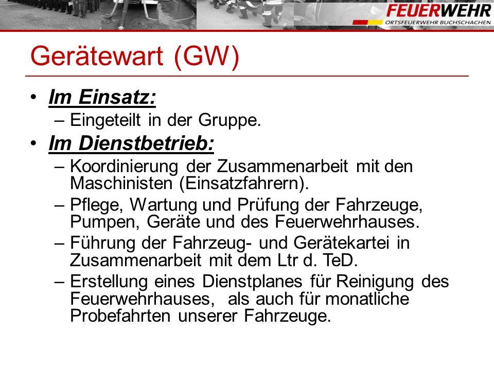 Gerätewart (GW) Im Einsatz: –Eingeteilt in der Gruppe. Im Dienstbetrieb: –Koordinierung der Zusammenarbeit mit den Maschinisten (Einsatzfahrern). –Pfl