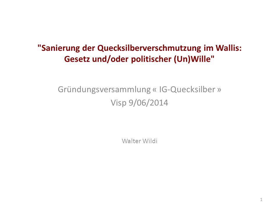 Sanierung der Quecksilberverschmutzung im Wallis: Gesetz und/oder politischer (Un)Wille Gründungsversammlung « IG-Quecksilber » Visp 9/06/2014 Walter Wildi 1