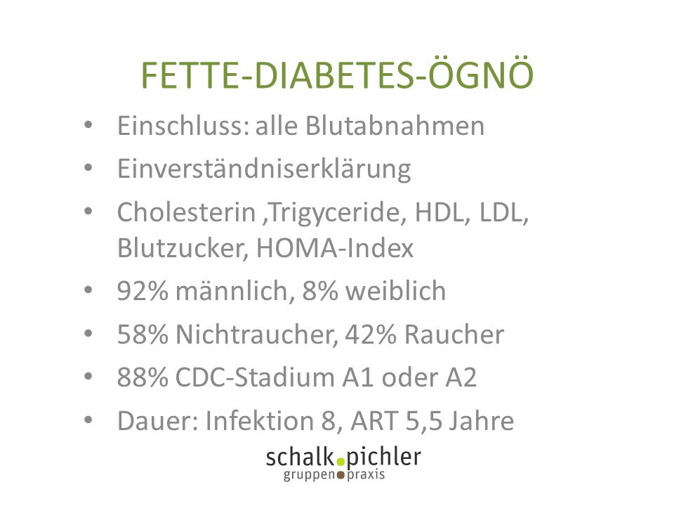 FETTE-DIABETES-ÖGNÖ Einschluss: alle Blutabnahmen Einverständniserklärung Cholesterin,Trigyceride, HDL, LDL, Blutzucker, HOMA-Index 92% männlich, 8% weiblich 58% Nichtraucher, 42% Raucher 88% CDC-Stadium A1 oder A2 Dauer: Infektion 8, ART 5,5 Jahre