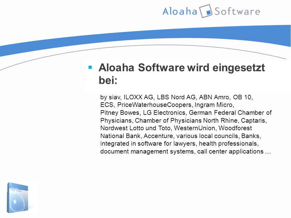  Aloaha Software wird eingesetzt bei: by siav, ILOXX AG, LBS Nord AG, ABN Amro, OB 10, ECS, PriceWaterhouseCoopers, Ingram Micro, Pitney Bowes, LG Electronics, German Federal Chamber of Physicians, Chamber of Physicians North Rhine, Captaris, Nordwest Lotto und Toto, WesternUnion, Woodforest National Bank, Accenture, various local councils, Banks, integrated in software for lawyers, health professionals, document management systems, call center applications …