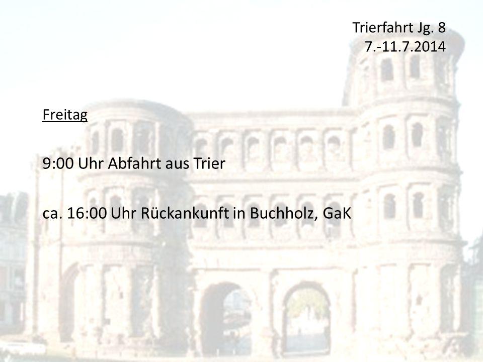 Trierfahrt Jg. 8 7.-11.7.2014 Freitag 9:00 Uhr Abfahrt aus Trier ca. 16:00 Uhr Rückankunft in Buchholz, GaK