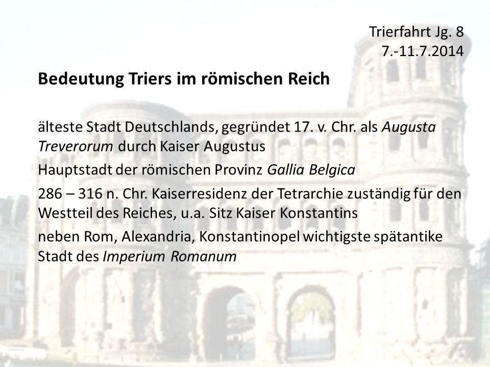 Trierfahrt Jg. 8 7.-11.7.2014 Bedeutung Triers im römischen Reich älteste Stadt Deutschlands, gegründet 17. v. Chr. als Augusta Treverorum durch Kaise