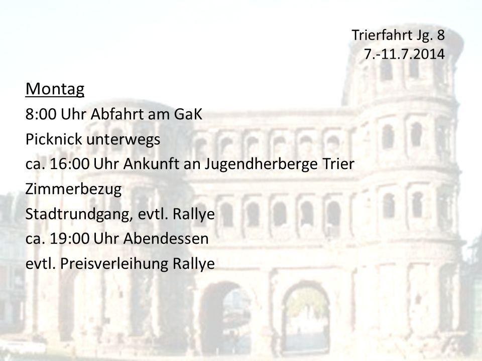 Trierfahrt Jg. 8 7.-11.7.2014 Montag 8:00 Uhr Abfahrt am GaK Picknick unterwegs ca. 16:00 Uhr Ankunft an Jugendherberge Trier Zimmerbezug Stadtrundgan