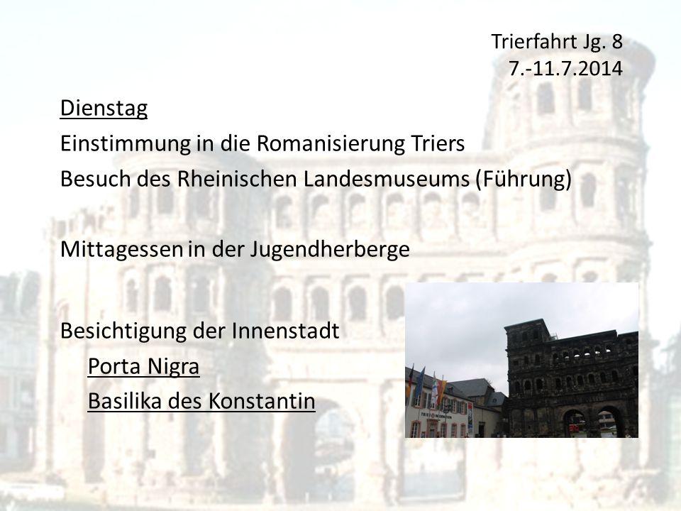 Trierfahrt Jg. 8 7.-11.7.2014 Dienstag Einstimmung in die Romanisierung Triers Besuch des Rheinischen Landesmuseums (Führung) Mittagessen in der Jugen