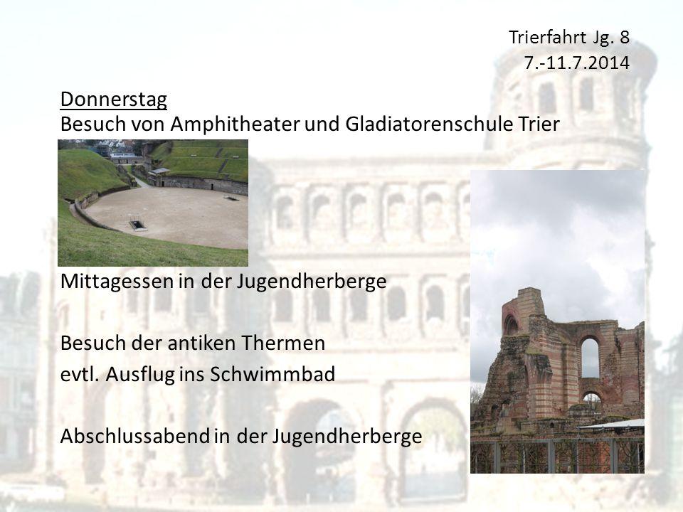 Trierfahrt Jg. 8 7.-11.7.2014 Donnerstag Besuch von Amphitheater und Gladiatorenschule Trier Mittagessen in der Jugendherberge Besuch der antiken Ther