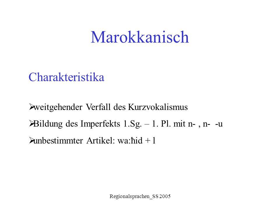 Regionalsprachen_SS 2005 Marokkanisch Charakteristika  weitgehender Verfall des Kurzvokalismus  Bildung des Imperfekts 1.Sg. – 1. Pl. mit n-, n- -u