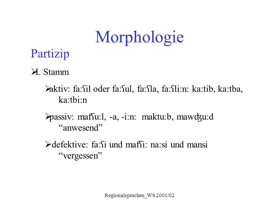 Regionalsprachen_WS 2001/02 Morphologie Partizip  I. Stamm  aktiv: fa: ʕ il oder fa: ʕ ul, fa: ʕ la, fa: ʕ li:n: ka:tib, ka:tba, ka:tbi:n  passiv: