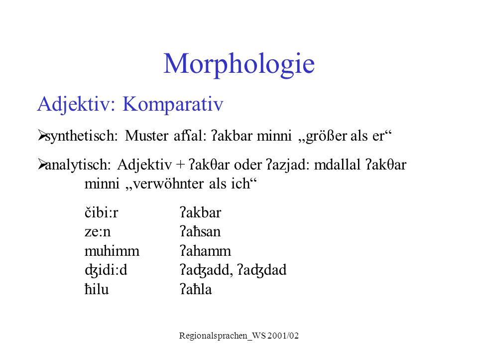 "Regionalsprachen_WS 2001/02 Morphologie Adjektiv: Komparativ  synthetisch: Muster af ʕ al: ʔ akbar minni ""größer als er""  analytisch: Adjektiv + ʔ a"