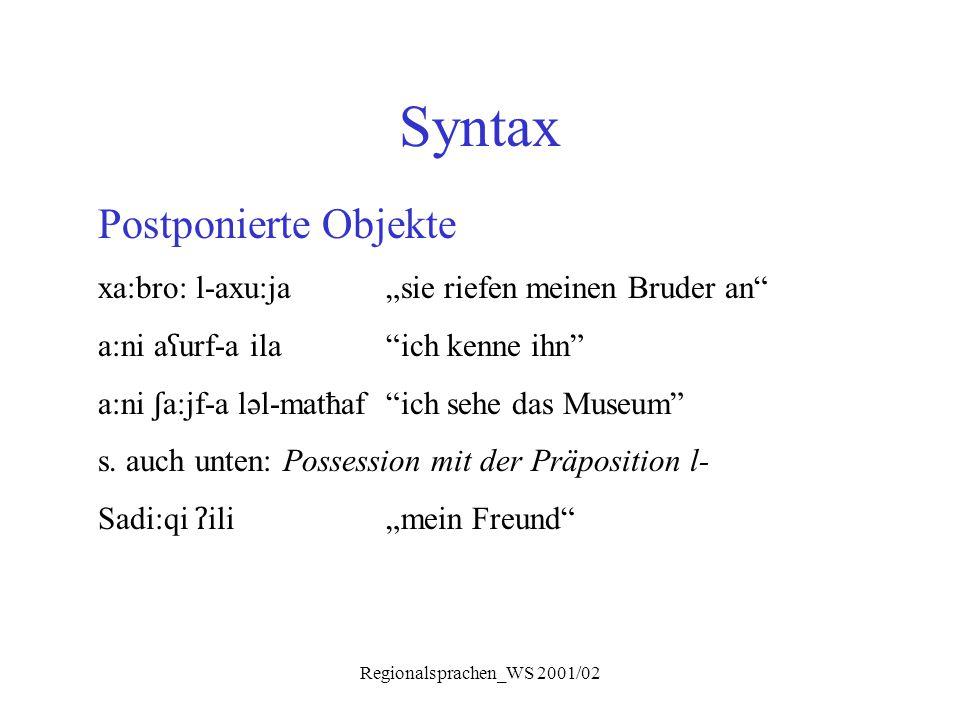 """Regionalsprachen_WS 2001/02 Syntax Postponierte Objekte xa:bro: l-axu:ja""""sie riefen meinen Bruder an"""" a:ni a ʕ urf-a ila""""ich kenne ihn"""" a:ni ʃ a:jf-a"""