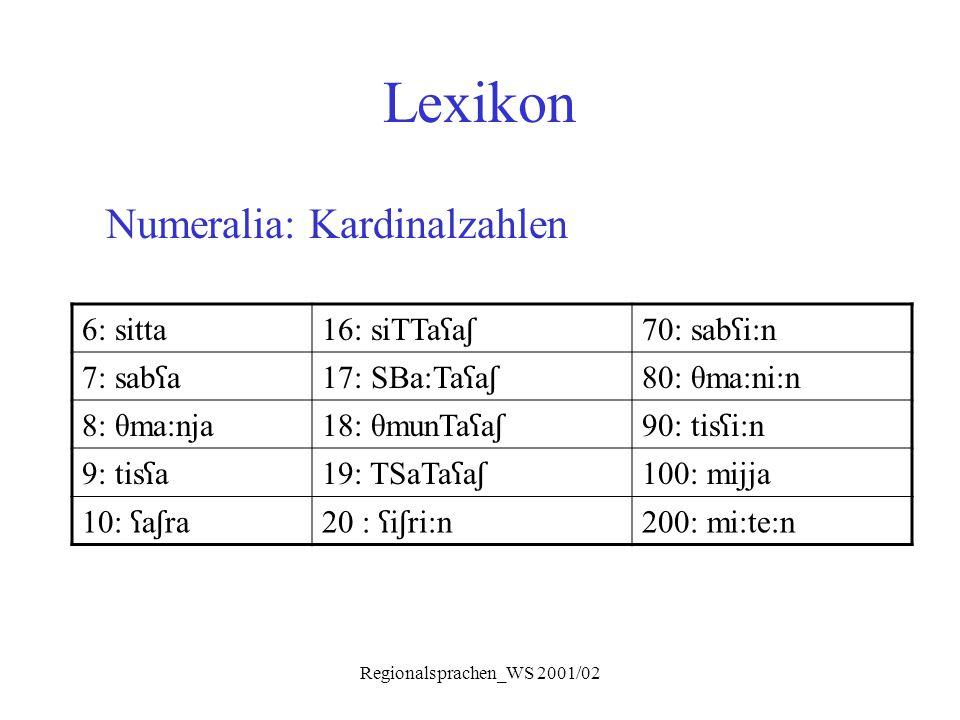 Regionalsprachen_WS 2001/02 Lexikon Numeralia: Kardinalzahlen 6: sitta 16: siTTa ʕ a ʃ 70: sab ʕ i:n 7: sab ʕ a17: SBa:Ta ʕ a ʃ 80: θma:ni:n 8: θma:nj