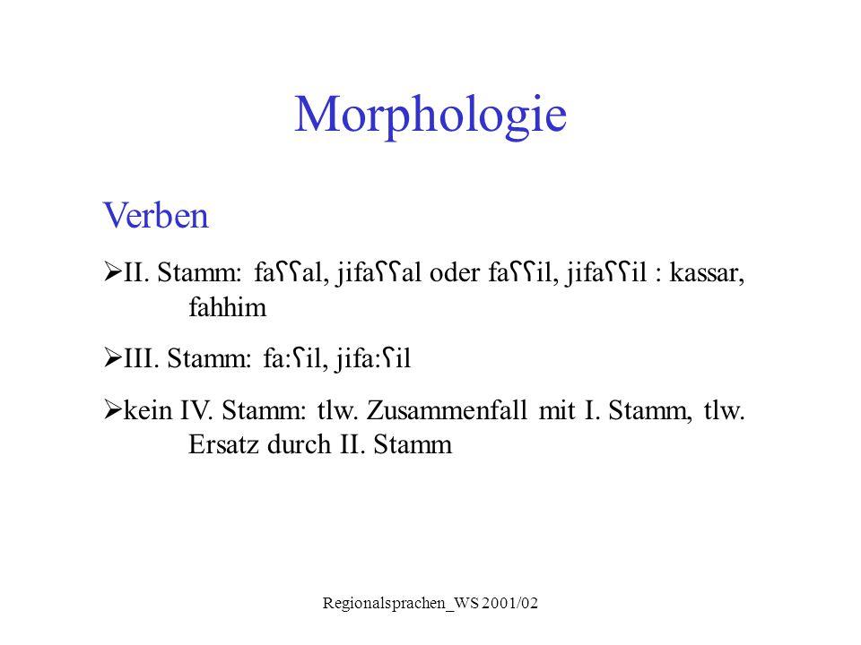Regionalsprachen_WS 2001/02 Morphologie Verben  II. Stamm: fa ʕʕ al, jifa ʕʕ al oder fa ʕʕ il, jifa ʕʕ il : kassar, fahhim  III. Stamm: fa: ʕ il, ji