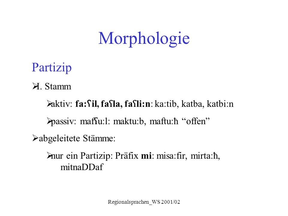 Regionalsprachen_WS 2001/02 Morphologie Partizip  I. Stamm  aktiv: fa: ʕ il, fa ʕ la, fa ʕ li:n: ka:tib, katba, katbi:n  passiv: maf ʕ u:l: maktu:b