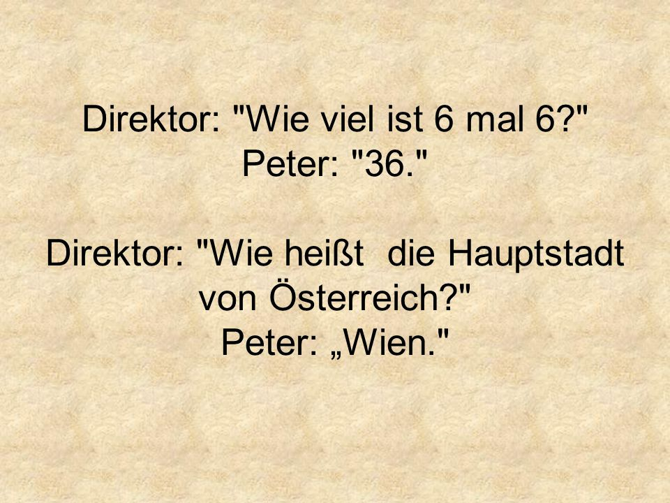 """Direktor: Wie viel ist 6 mal 6? Peter: 36. Direktor: Wie heißt die Hauptstadt von Österreich? Peter: """"Wien."""