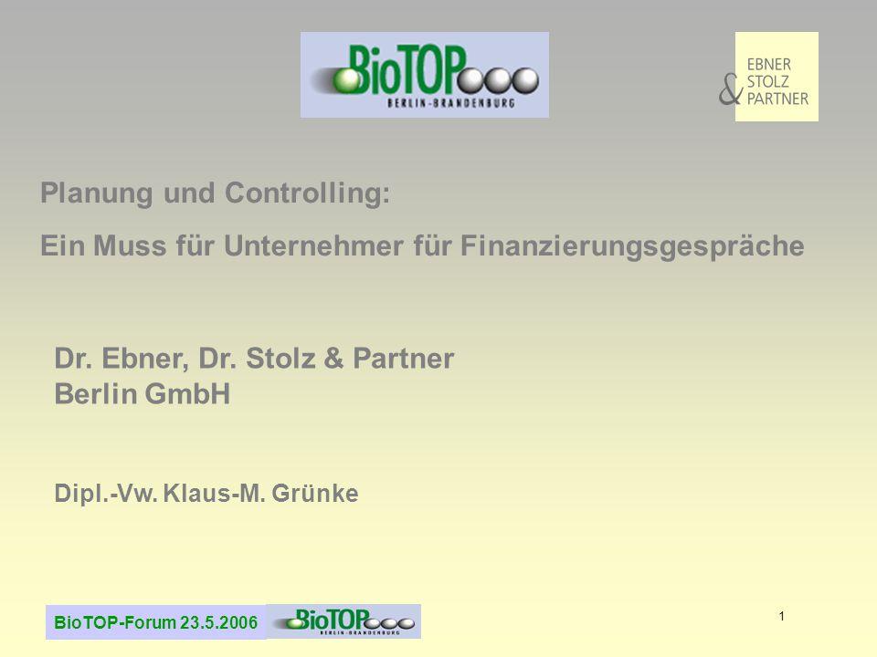 BioTOP-Forum 23.5.2006 1 Planung und Controlling: Ein Muss für Unternehmer für Finanzierungsgespräche Dr. Ebner, Dr. Stolz & Partner Berlin GmbH Dipl.