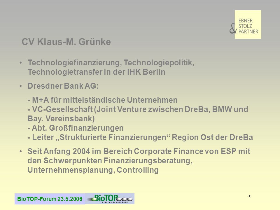 BioTOP-Forum 23.5.2006 5 Technologiefinanzierung, Technologiepolitik, Technologietransfer in der IHK Berlin Dresdner Bank AG: - M+A für mittelständische Unternehmen - VC-Gesellschaft (Joint Venture zwischen DreBa, BMW und Bay.