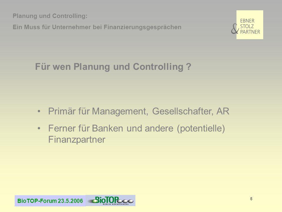 BioTOP-Forum 23.5.2006 8 Für wen Planung und Controlling ? Primär für Management, Gesellschafter, AR Ferner für Banken und andere (potentielle) Finanz