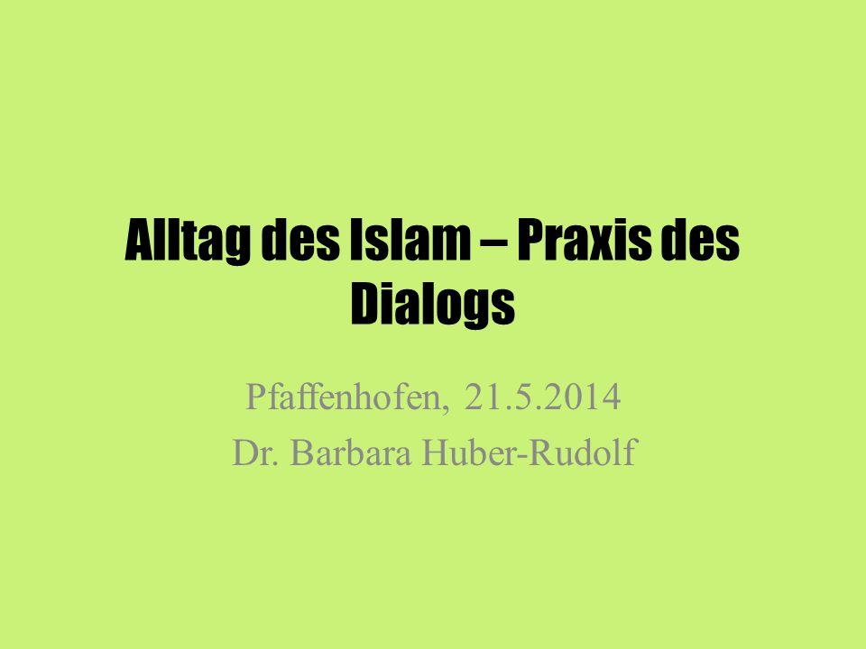 Alltag des Islam – Praxis des Dialogs Pfaffenhofen, 21.5.2014 Dr. Barbara Huber-Rudolf