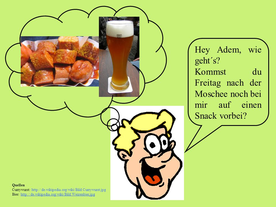 Quellen Currywurst: http://de.wikipedia.org/wiki/Bild:Currywurst.jpg Bier: http://de.wikipedia.org/wiki/Bild:Weizenbier.jpg Hey Adem, wie geht´s.