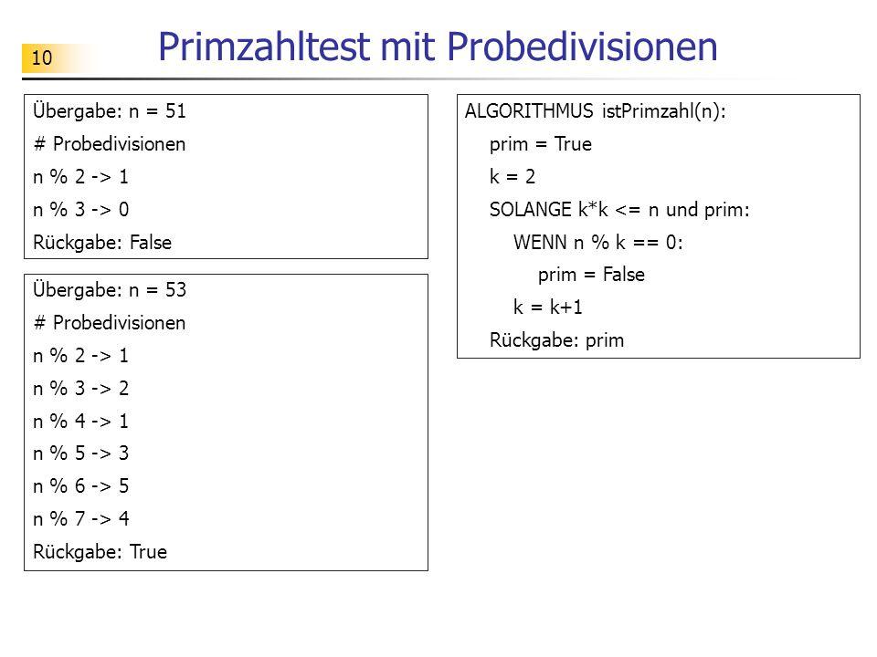 10 Primzahltest mit Probedivisionen Übergabe: n = 51 # Probedivisionen n % 2 -> 1 n % 3 -> 0 Rückgabe: False ALGORITHMUS istPrimzahl(n): prim = True k