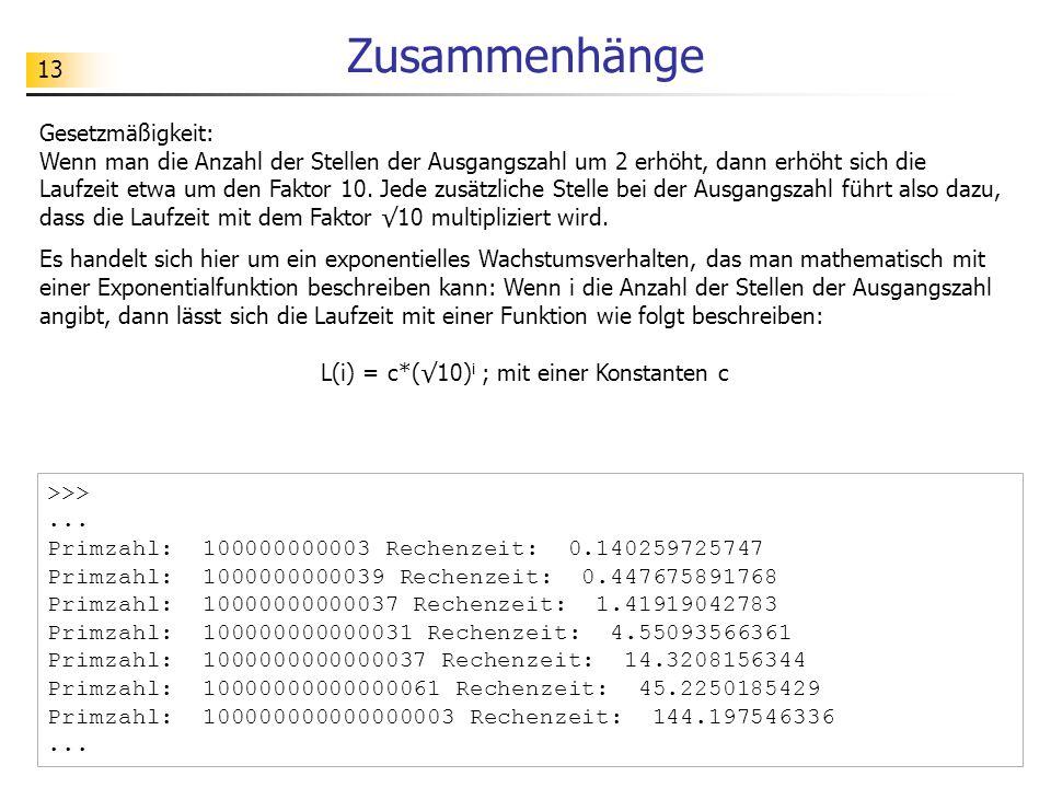 13 Zusammenhänge >>>... Primzahl: 100000000003 Rechenzeit: 0.140259725747 Primzahl: 1000000000039 Rechenzeit: 0.447675891768 Primzahl: 10000000000037