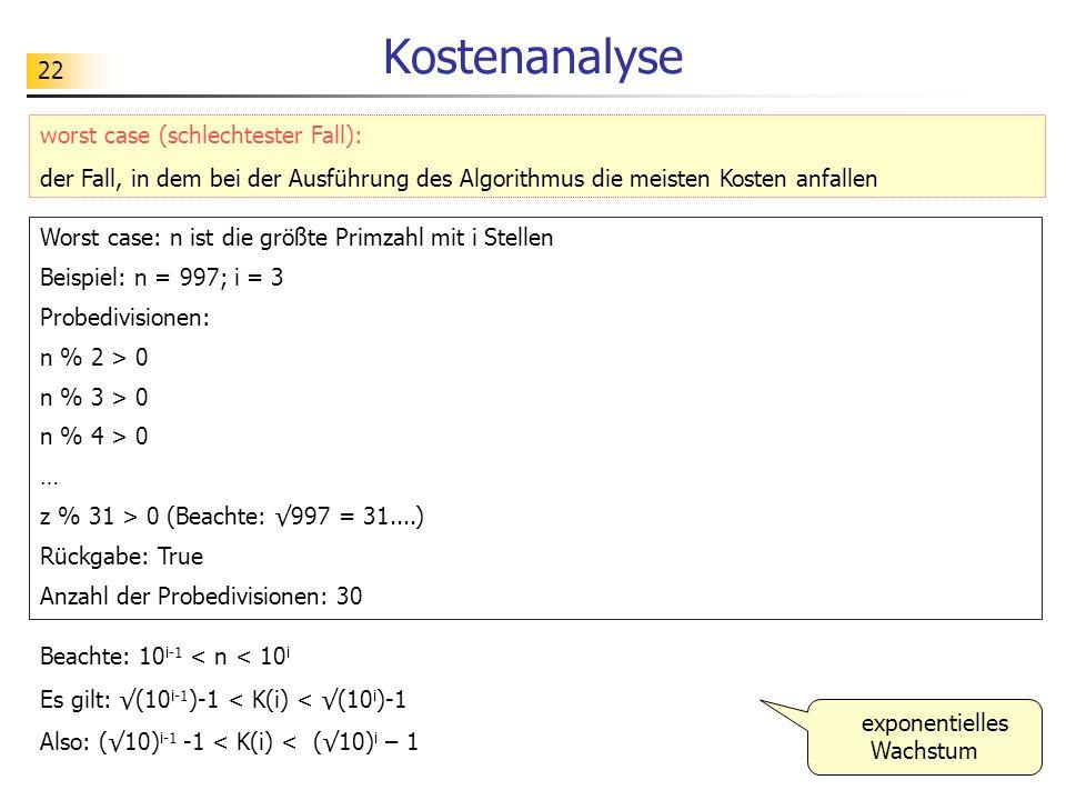 22 Kostenanalyse Worst case: n ist die größte Primzahl mit i Stellen Beispiel: n = 997; i = 3 Probedivisionen: n % 2 > 0 n % 3 > 0 n % 4 > 0 … z % 31