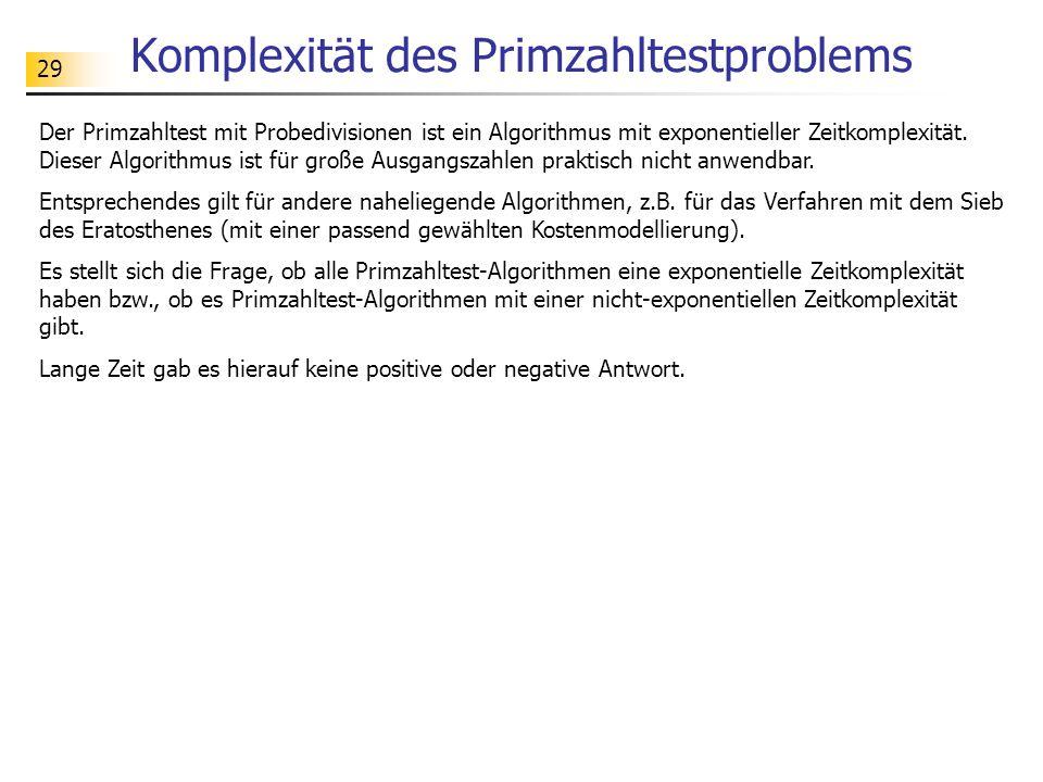 29 Komplexität des Primzahltestproblems Der Primzahltest mit Probedivisionen ist ein Algorithmus mit exponentieller Zeitkomplexität. Dieser Algorithmu