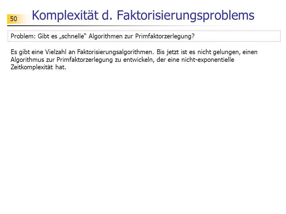 """50 Komplexität d. Faktorisierungsproblems Problem: Gibt es """"schnelle"""" Algorithmen zur Primfaktorzerlegung? Es gibt eine Vielzahl an Faktorisierungsalg"""