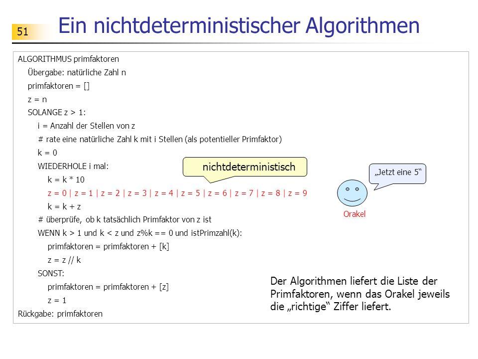 51 Ein nichtdeterministischer Algorithmen ALGORITHMUS primfaktoren Übergabe: natürliche Zahl n primfaktoren = [] z = n SOLANGE z > 1: i = Anzahl der S