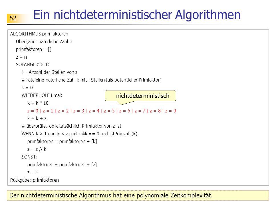 52 Ein nichtdeterministischer Algorithmen ALGORITHMUS primfaktoren Übergabe: natürliche Zahl n primfaktoren = [] z = n SOLANGE z > 1: i = Anzahl der S