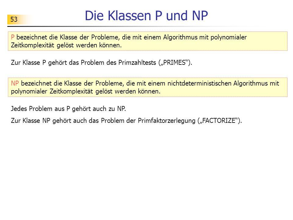 """53 Die Klassen P und NP Zur Klasse P gehört das Problem des Primzahltests (""""PRIMES""""). P bezeichnet die Klasse der Probleme, die mit einem Algorithmus"""