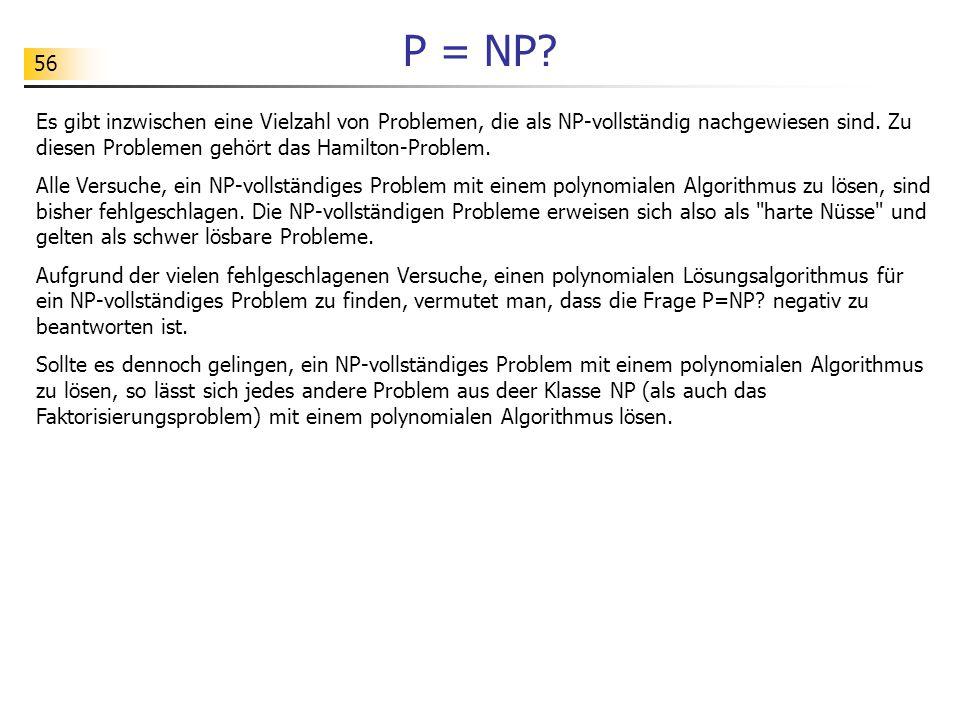 56 P = NP? Es gibt inzwischen eine Vielzahl von Problemen, die als NP-vollständig nachgewiesen sind. Zu diesen Problemen gehört das Hamilton-Problem.