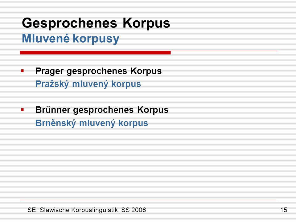 Gesprochenes Korpus Mluvené korpusy  Prager gesprochenes Korpus Pražský mluvený korpus  Brünner gesprochenes Korpus Brněnský mluvený korpus 15 SE: S