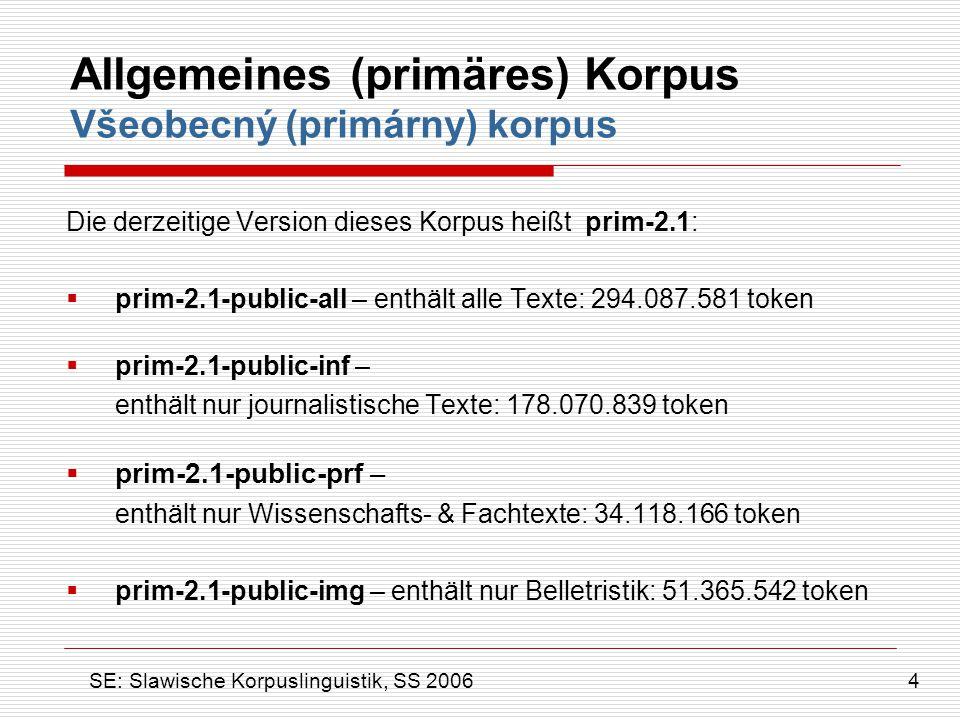 Allgemeines (primäres) Korpus Všeobecný (primárny) korpus  prim-2.1-public-sane – durchgesehenes Korpus, enthält nur nicht-linguistische Texte mit Standardqualität (richtige diakritische Zeichen, Standard der slowakischen Gegenswartssprache): 285.700.835 token  prim-2.1-public-skimg – enthält nur original slowakische Belletristik: 12.508.261 token  prim-2.1-vyv – ausgeglichenes Korpus (60% journalitische Texte, 20% Belletristik, 20% Fachtexte): 54.357.894 token 5 SE: Slawische Korpuslinguistik, SS 2006