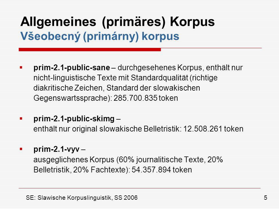 Allgemeines (primäres) Korpus Všeobecný (primárny) korpus Außerdem gibt es ein spezielles Subkorpus:  r-mak-1.0 - händisch morphologisch annotiertes Korpus: 322.600 token 6 SE: Slawische Korpuslinguistik, SS 2006