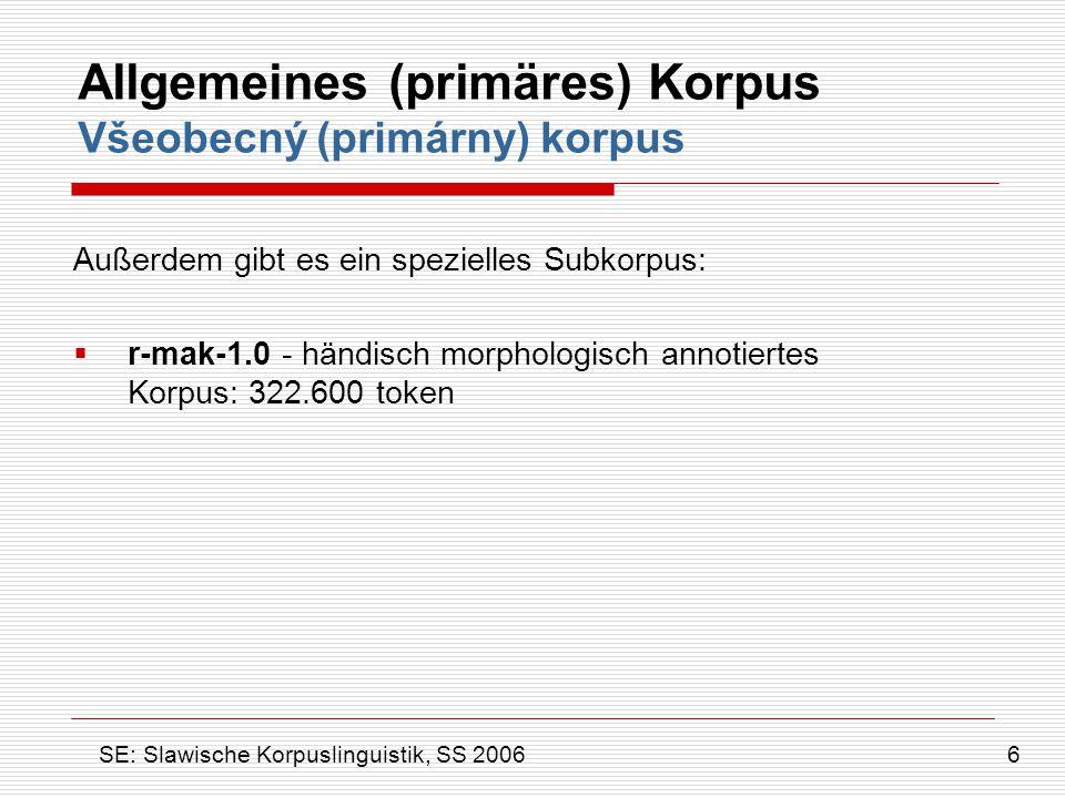  DIAKORP – Auswahl alter, tschechischer Texte (13.Jh.) bis heute: ~ 700.000 Wörter  DB – Datenbanken & Wörterbücher auf Alt-Tschechisch  ČNKDIA-Archiv – enthält gescannte Texte des Alt- Tschechischen Diachrones Korpus Diachronní korpus SE: Slawische Korpuslinguistik, SS 2006 17
